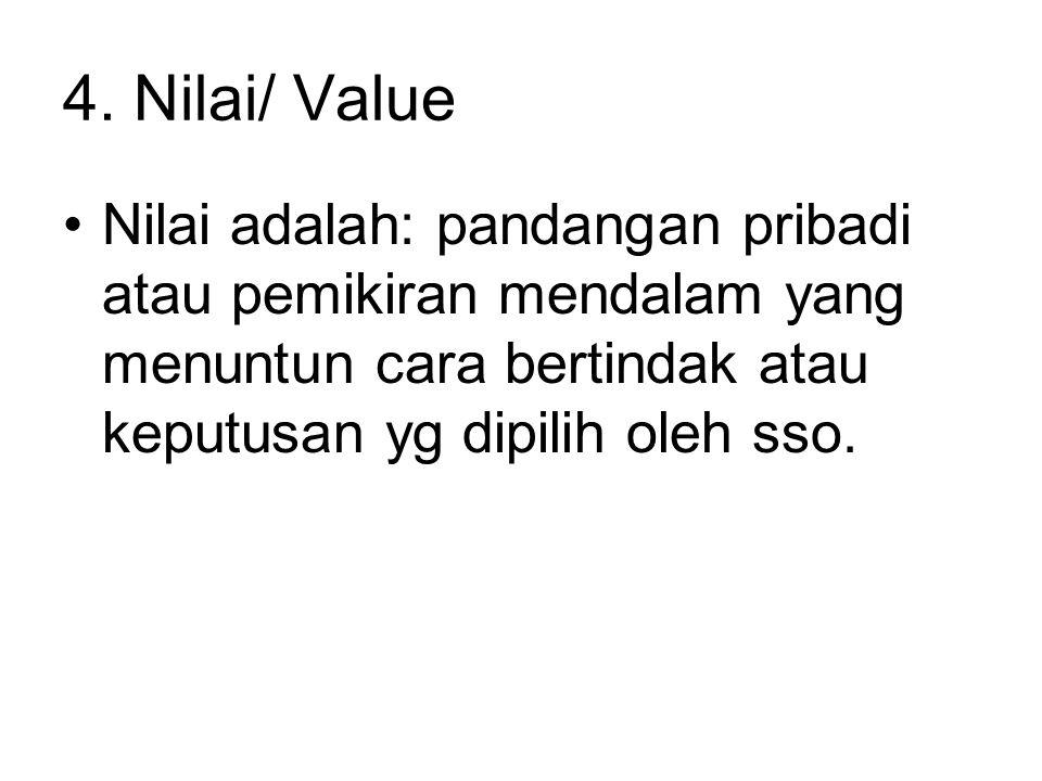 4. Nilai/ Value Nilai adalah: pandangan pribadi atau pemikiran mendalam yang menuntun cara bertindak atau keputusan yg dipilih oleh sso.