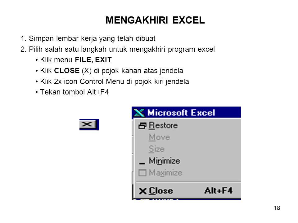 18 1. Simpan lembar kerja yang telah dibuat 2. Pilih salah satu langkah untuk mengakhiri program excel Klik menu FILE, EXIT Klik CLOSE (X) di pojok ka