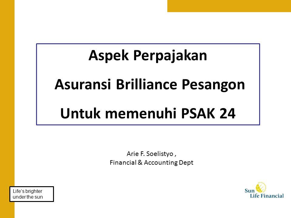 Aspek Perpajakan Asuransi Brilliance Pesangon Untuk memenuhi PSAK 24 Arie F. Soelistyo, Financial & Accounting Dept Life's brighter under the sun