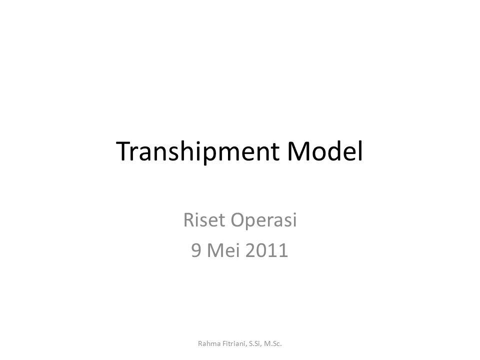 Transhipment Model Riset Operasi 9 Mei 2011 Rahma Fitriani, S.Si, M.Sc.