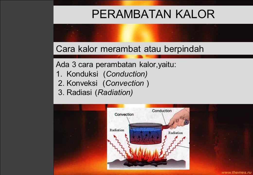Ada 3 cara perambatan kalor,yaitu: 1. Konduksi (Conduction) 2. Konveksi (Convection ) 3. Radiasi (Radiation) PERAMBATAN KALOR Cara kalor merambat atau