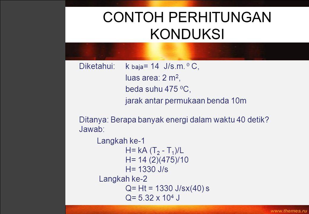 Diketahui: k baja = 14 J/s.m. ⁰ C, luas area: 2 m 2, beda suhu 475 ⁰ C, jarak antar permukaan benda 10m Ditanya: Berapa banyak energi dalam waktu 40 d