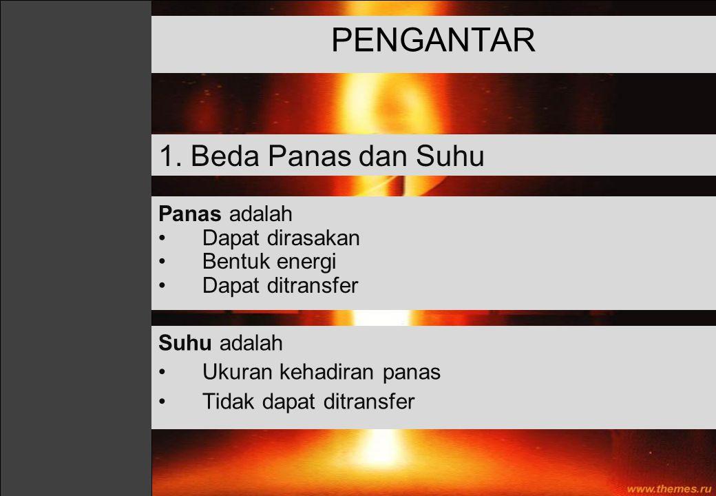 Panas adalah Dapat dirasakan Bentuk energi Dapat ditransfer PENGANTAR Suhu adalah Ukuran kehadiran panas Tidak dapat ditransfer 1. Beda Panas dan Suhu
