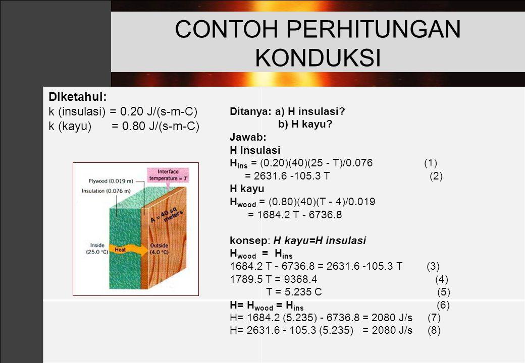 Diketahui: k (insulasi) = 0.20 J/(s-m-C) k (kayu) = 0.80 J/(s-m-C) CONTOH PERHITUNGAN KONDUKSI Ditanya: a) H insulasi? b) H kayu? Jawab: H Insulasi H