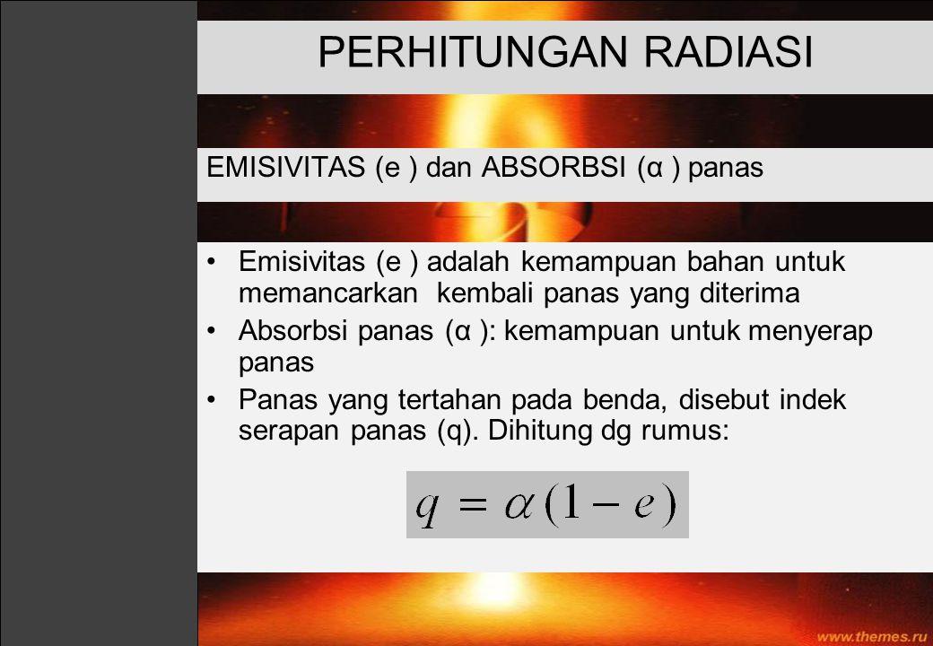 EMISIVITAS (e ) dan ABSORBSI (α ) panas PERHITUNGAN RADIASI Emisivitas (e ) adalah kemampuan bahan untuk memancarkan kembali panas yang diterima Absor