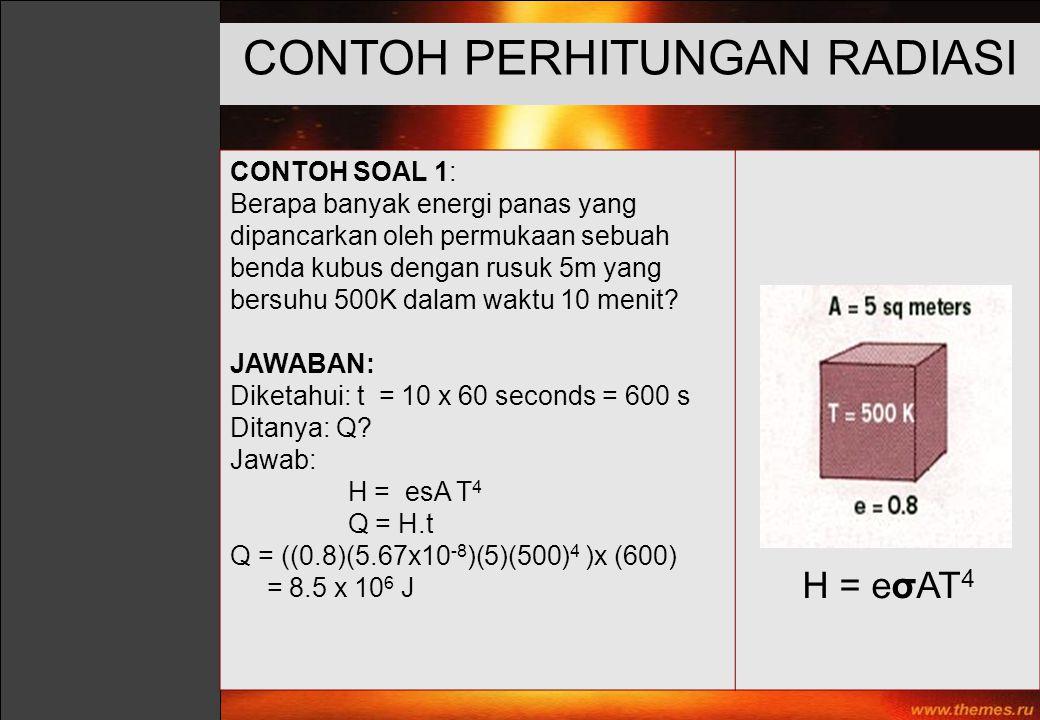 CONTOH SOAL 1: Berapa banyak energi panas yang dipancarkan oleh permukaan sebuah benda kubus dengan rusuk 5m yang bersuhu 500K dalam waktu 10 menit? J