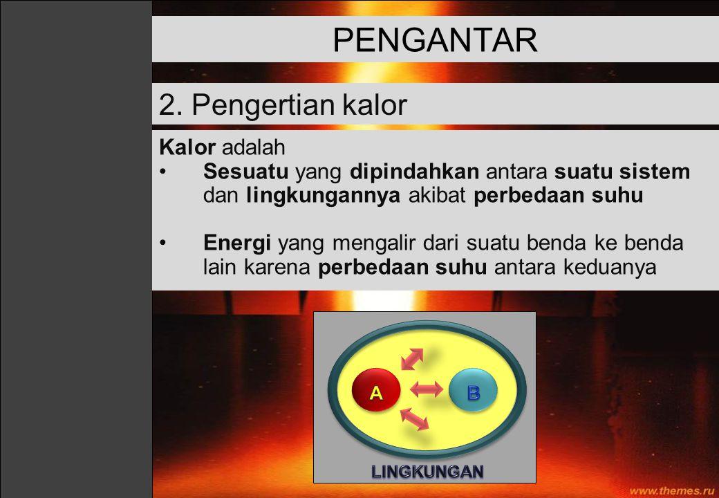 Kalor adalah Sesuatu yang dipindahkan antara suatu sistem dan lingkungannya akibat perbedaan suhu Energi yang mengalir dari suatu benda ke benda lain