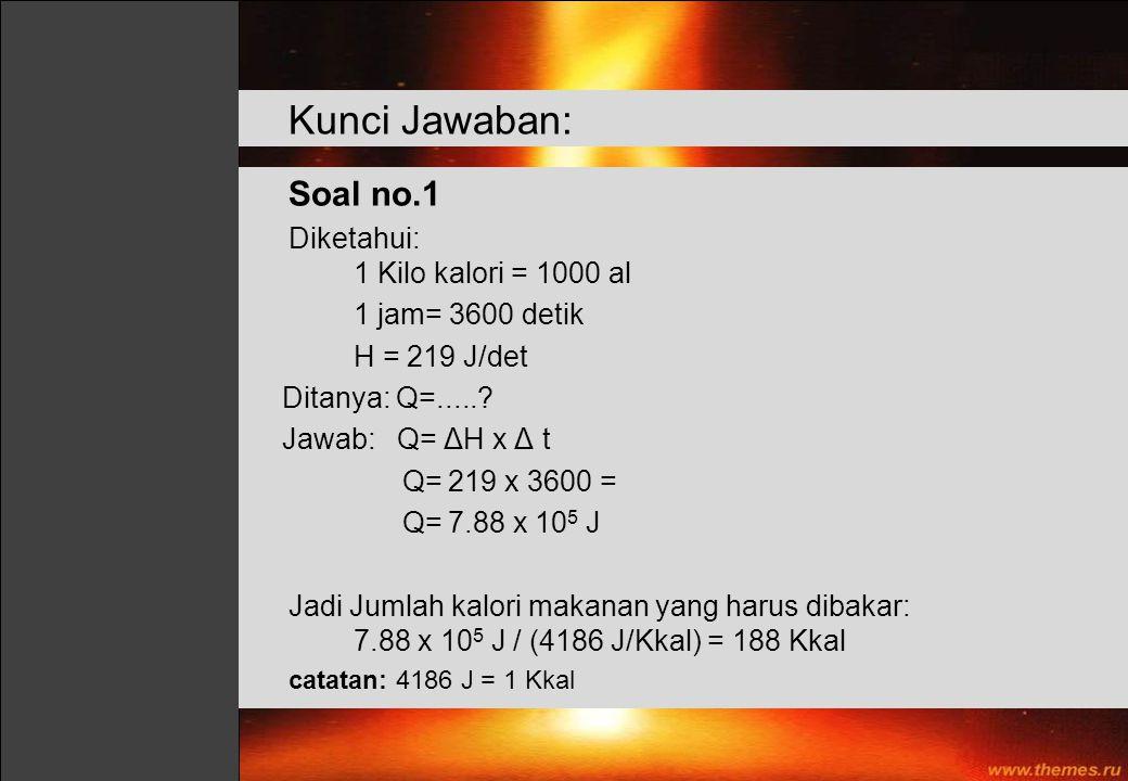 Soal no.1 Diketahui: 1 Kilo kalori = 1000 al 1 jam= 3600 detik H = 219 J/det Ditanya: Q=.....? Jawab: Q= ΔH x Δ t Q= 219 x 3600 = Q= 7.88 x 10 5 J Jad