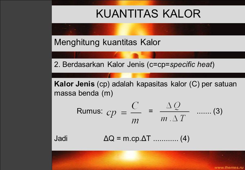 KUANTITAS KALOR Menghitung kuantitas Kalor 2. Berdasarkan Kalor Jenis (c=cp=specific heat) Kalor Jenis (cp) adalah kapasitas kalor (C) per satuan mass