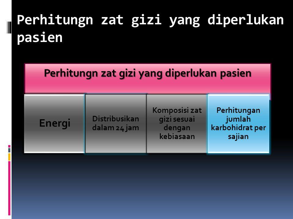 Perhitungn zat gizi yang diperlukan pasien Energi Distribusikan dalam 24 jam Komposisi zat gizi sesuai dengan kebiasaan Perhitungan jumlah karbohidrat