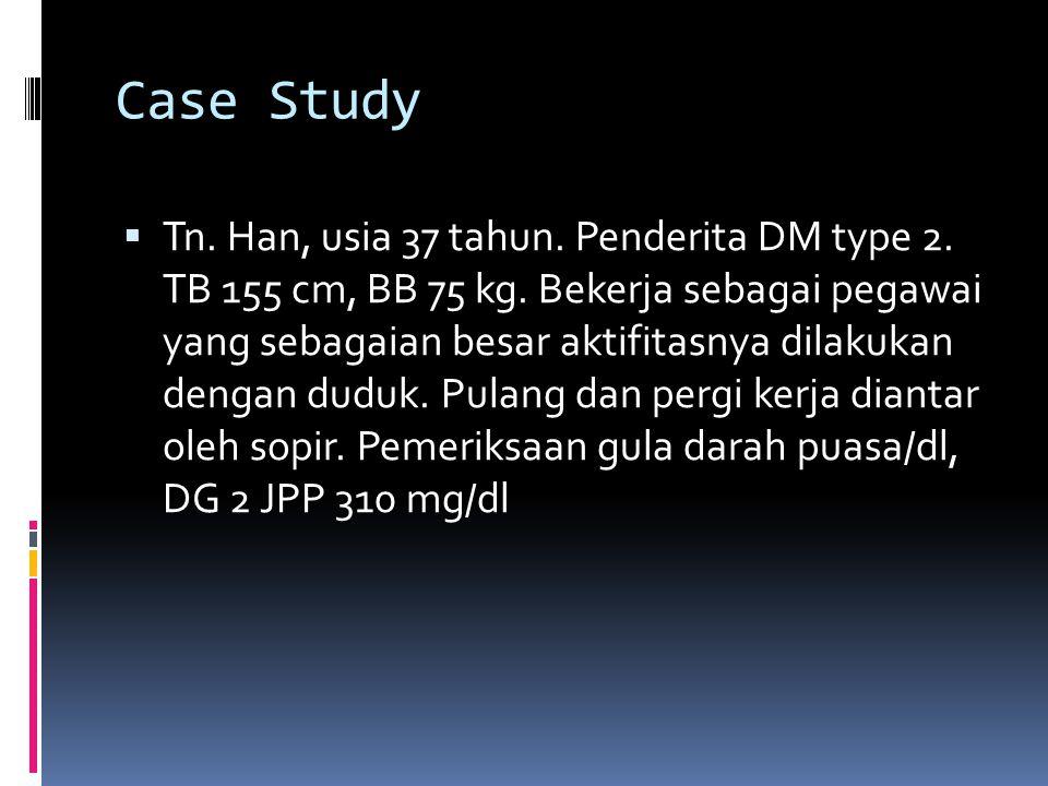 Case Study  Tn. Han, usia 37 tahun. Penderita DM type 2. TB 155 cm, BB 75 kg. Bekerja sebagai pegawai yang sebagaian besar aktifitasnya dilakukan den