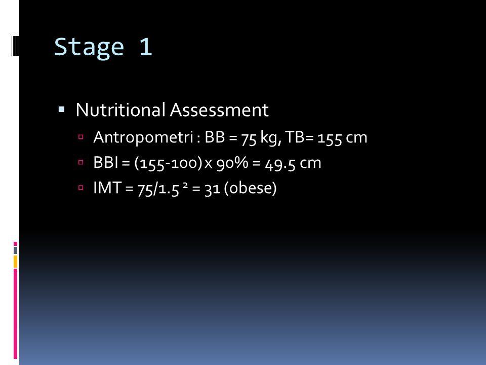 Stage 1  Nutritional Assessment  Antropometri : BB = 75 kg, TB= 155 cm  BBI = (155-100) x 90% = 49.5 cm  IMT = 75/1.5 2 = 31 (0bese)