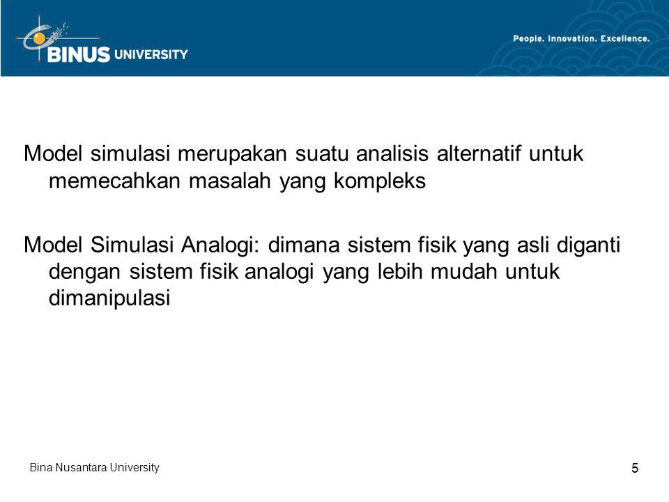 Model simulasi merupakan suatu analisis alternatif untuk memecahkan masalah yang kompleks Model Simulasi Analogi: dimana sistem fisik yang asli diganti dengan sistem fisik analogi yang lebih mudah untuk dimanipulasi Bina Nusantara University 5