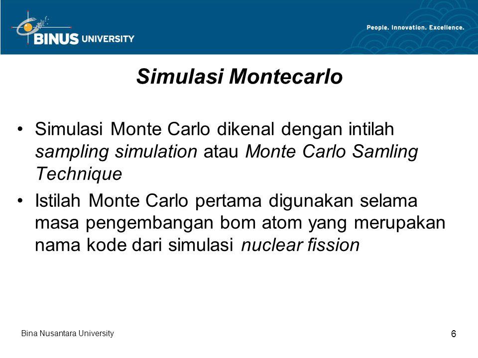 Simulasi Monte Carlo Simulasi ini sering digunakan untuk evaluasi dampak perubahan input dan resiko dalam pembuatan keputusan Simulasi ini menggunakan data sampling yang telah ada (historical data) dan telah diketahui distribusi datanya Bina Nusantara University 7