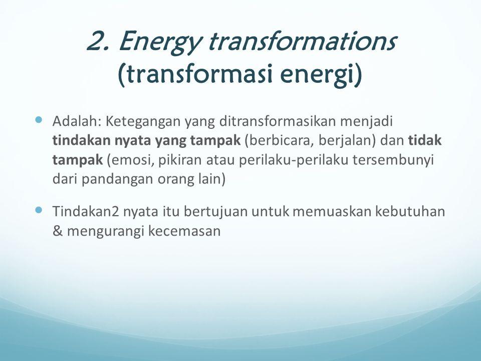 2. Energy transformations (transformasi energi) Adalah: Ketegangan yang ditransformasikan menjadi tindakan nyata yang tampak (berbicara, berjalan) dan