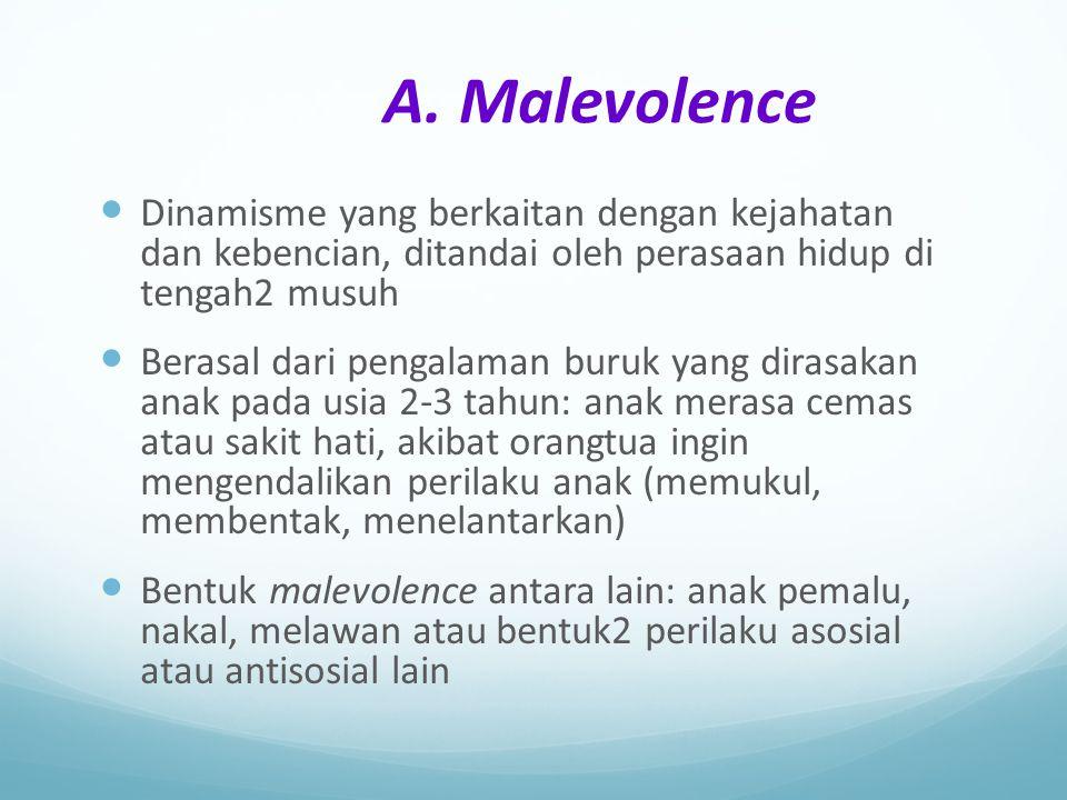 A. Malevolence Dinamisme yang berkaitan dengan kejahatan dan kebencian, ditandai oleh perasaan hidup di tengah2 musuh Berasal dari pengalaman buruk ya