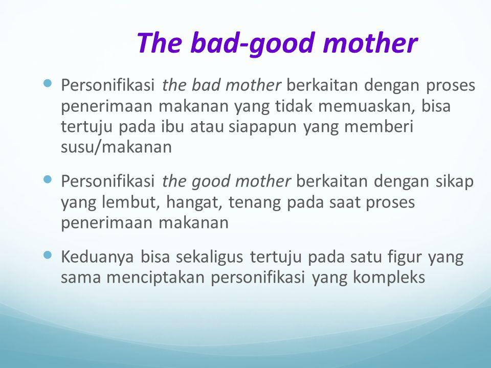 The bad-good mother Personifikasi the bad mother berkaitan dengan proses penerimaan makanan yang tidak memuaskan, bisa tertuju pada ibu atau siapapun