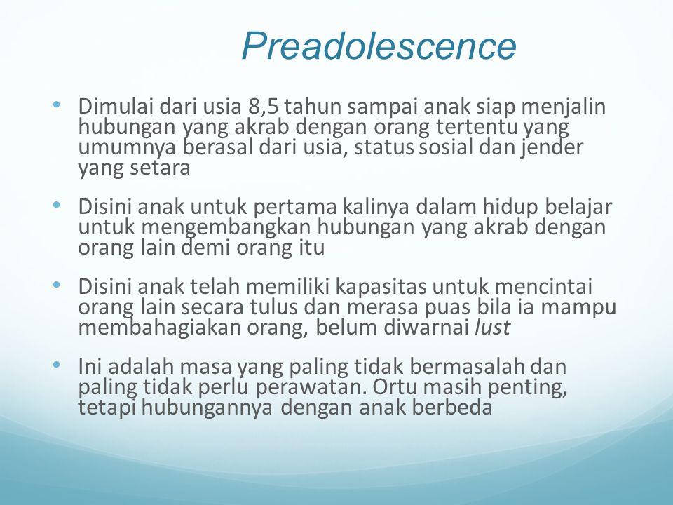 Preadolescence Dimulai dari usia 8,5 tahun sampai anak siap menjalin hubungan yang akrab dengan orang tertentu yang umumnya berasal dari usia, status