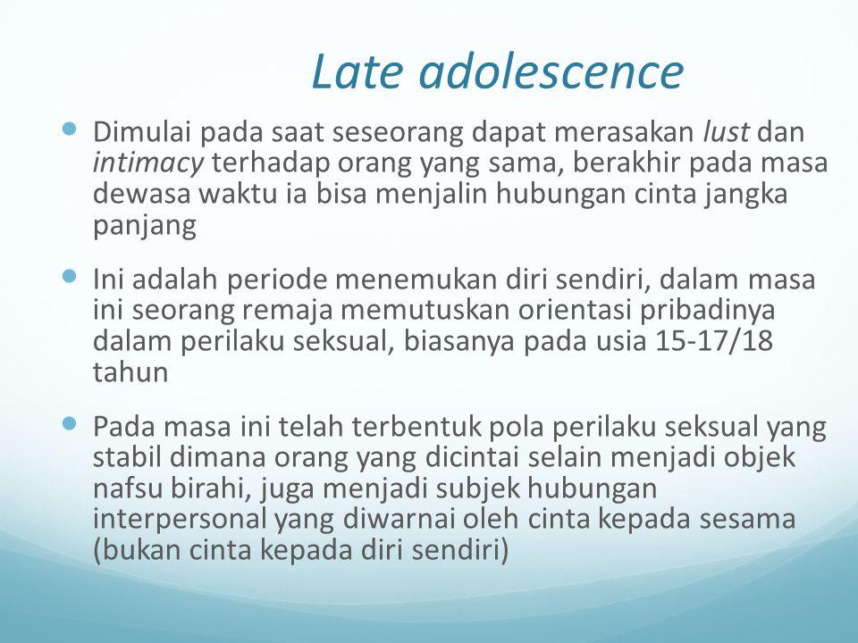 Late adolescence Dimulai pada saat seseorang dapat merasakan lust dan intimacy terhadap orang yang sama, berakhir pada masa dewasa waktu ia bisa menja