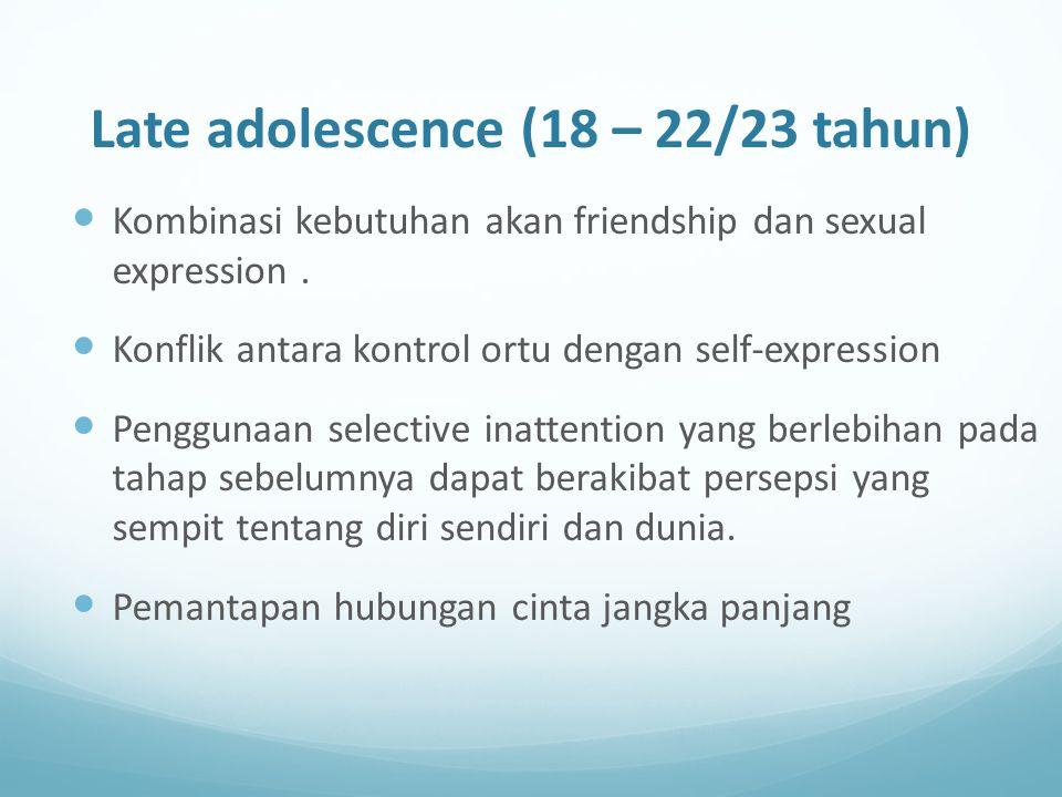Late adolescence (18 – 22/23 tahun) Kombinasi kebutuhan akan friendship dan sexual expression. Konflik antara kontrol ortu dengan self-expression Peng