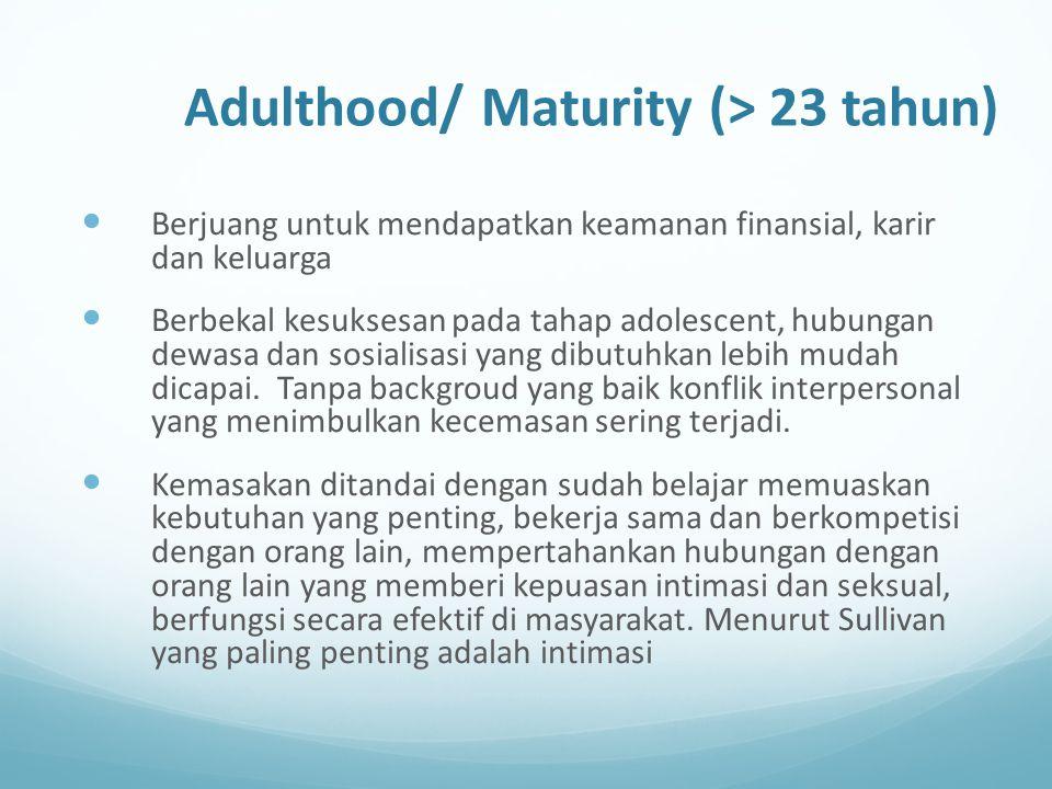 Adulthood/ Maturity (> 23 tahun) Berjuang untuk mendapatkan keamanan finansial, karir dan keluarga Berbekal kesuksesan pada tahap adolescent, hubungan