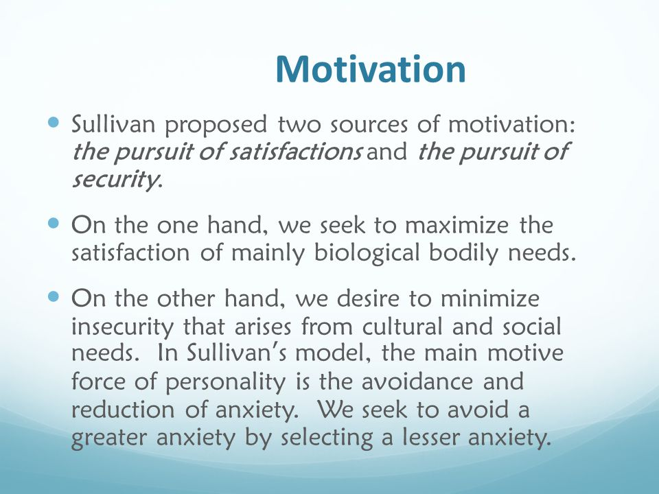 Motivation Sullivan proposed two sources of motivation: the pursuit of satisfactions and the pursuit of security. On the one hand, we seek to maximize