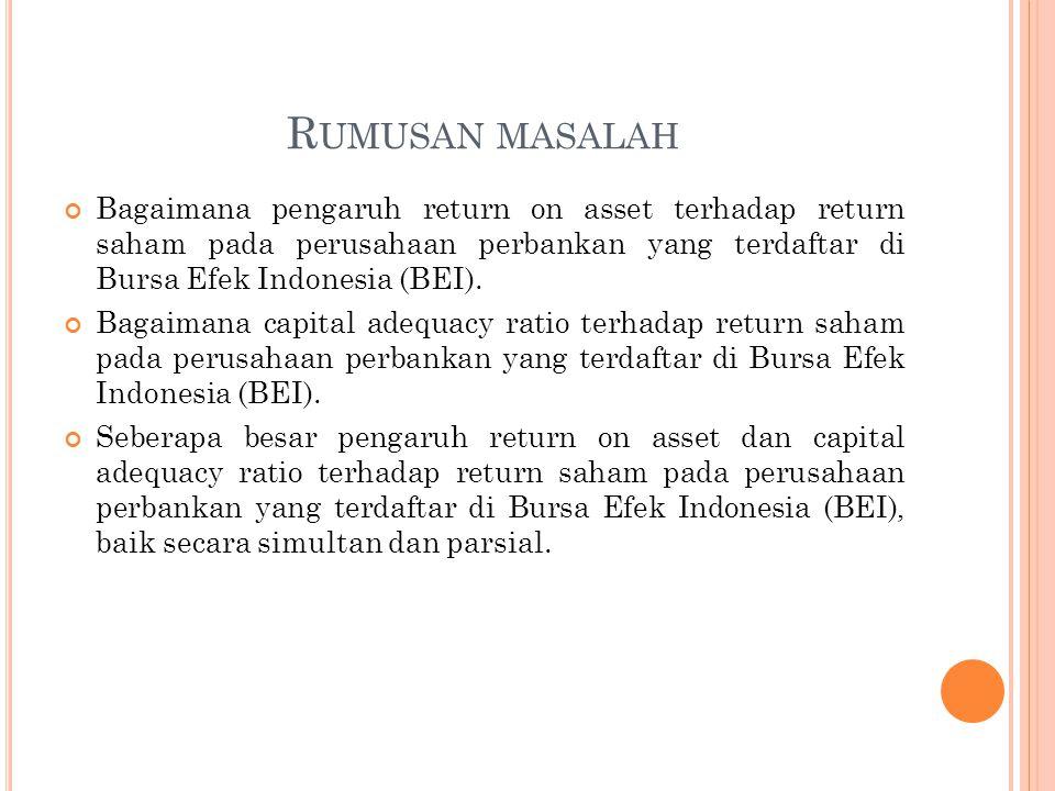 R UMUSAN MASALAH Bagaimana pengaruh return on asset terhadap return saham pada perusahaan perbankan yang terdaftar di Bursa Efek Indonesia (BEI).