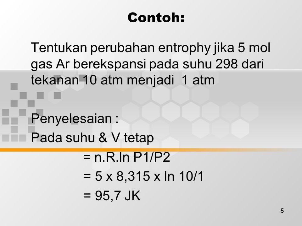 5 Contoh: Tentukan perubahan entrophy jika 5 mol gas Ar berekspansi pada suhu 298 dari tekanan 10 atm menjadi 1 atm Penyelesaian : Pada suhu & V tetap = n.R.ln P1/P2 = 5 x 8,315 x ln 10/1 = 95,7 JK