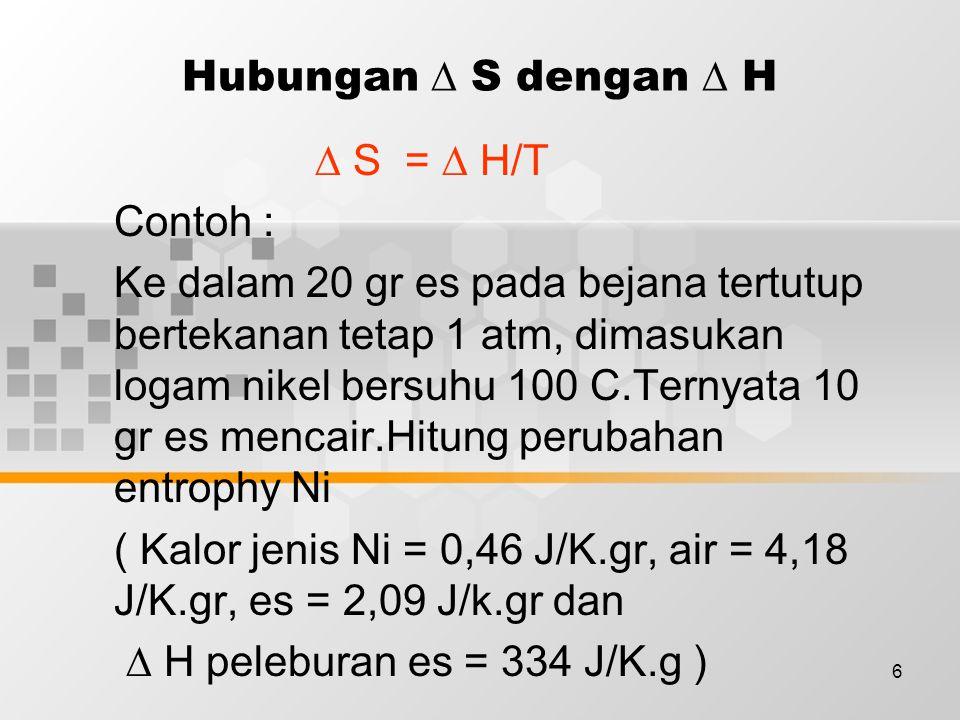 6 Hubungan  S dengan  H  S =  H/T Contoh : Ke dalam 20 gr es pada bejana tertutup bertekanan tetap 1 atm, dimasukan logam nikel bersuhu 100 C.Ternyata 10 gr es mencair.Hitung perubahan entrophy Ni ( Kalor jenis Ni = 0,46 J/K.gr, air = 4,18 J/K.gr, es = 2,09 J/k.gr dan  H peleburan es = 334 J/K.g )