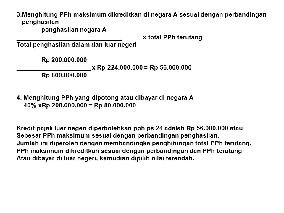 3.Menghitung PPh maksimum dikreditkan di negara A sesuai dengan perbandingan penghasilan penghasilan negara A ______________________________ x total PPh terutang Total penghasilan dalam dan luar negeri Rp 200.000.000 _____________________ x Rp 224.000.000 = Rp 56.000.000 Rp 800.000.000 4.