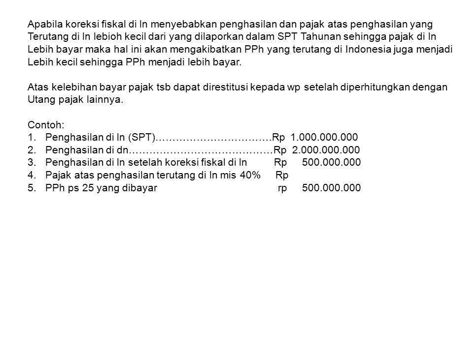 Apabila koreksi fiskal di ln menyebabkan penghasilan dan pajak atas penghasilan yang Terutang di ln lebioh kecil dari yang dilaporkan dalam SPT Tahunan sehingga pajak di ln Lebih bayar maka hal ini akan mengakibatkan PPh yang terutang di Indonesia juga menjadi Lebih kecil sehingga PPh menjadi lebih bayar.