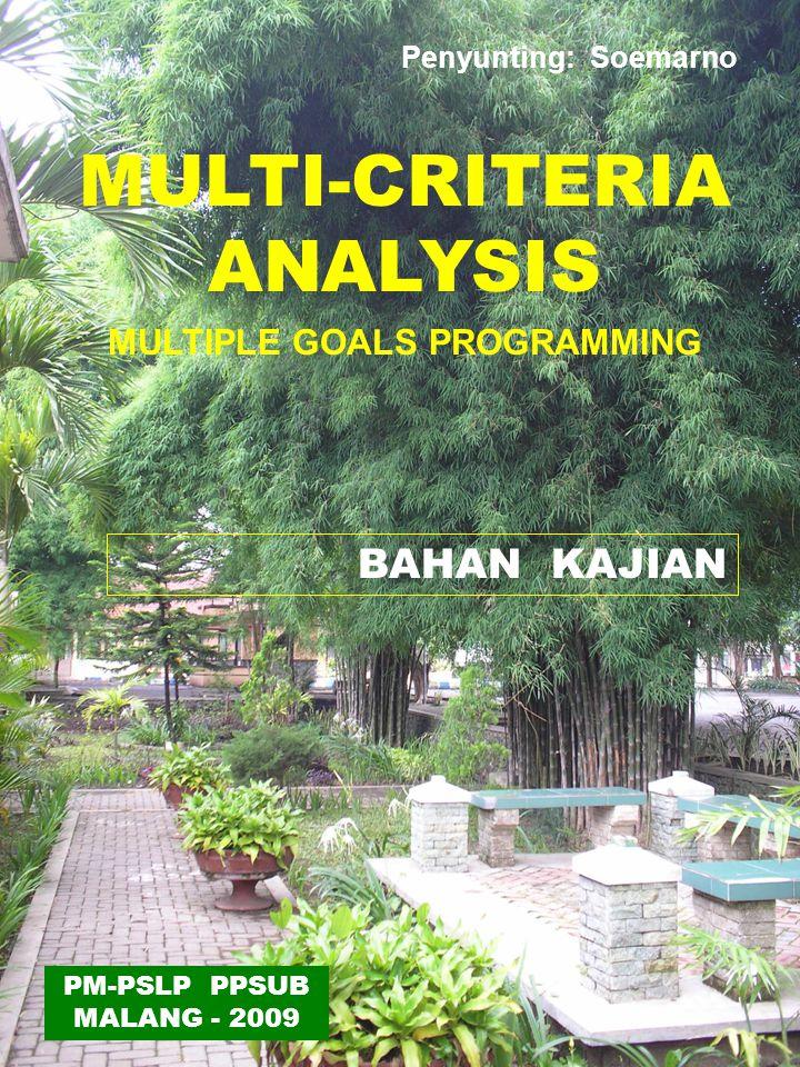MULTI-CRITERIA ANALYSIS MULTIPLE GOALS PROGRAMMING BAHAN KAJIAN PM-PSLP PPSUB MALANG - 2009 Penyunting: Soemarno