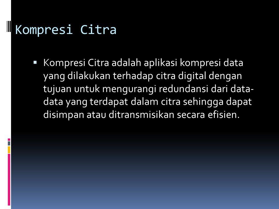 Kompresi Citra  Kompresi Citra adalah aplikasi kompresi data yang dilakukan terhadap citra digital dengan tujuan untuk mengurangi redundansi dari dat