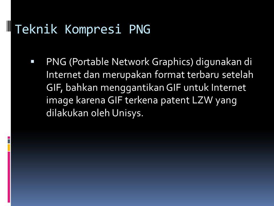 Teknik Kompresi PNG  PNG (Portable Network Graphics) digunakan di Internet dan merupakan format terbaru setelah GIF, bahkan menggantikan GIF untuk In