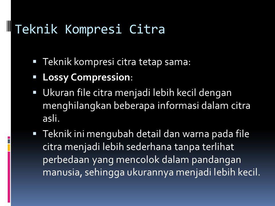 Teknik Kompresi Citra  Teknik kompresi citra tetap sama:  Lossy Compression:  Ukuran file citra menjadi lebih kecil dengan menghilangkan beberapa i