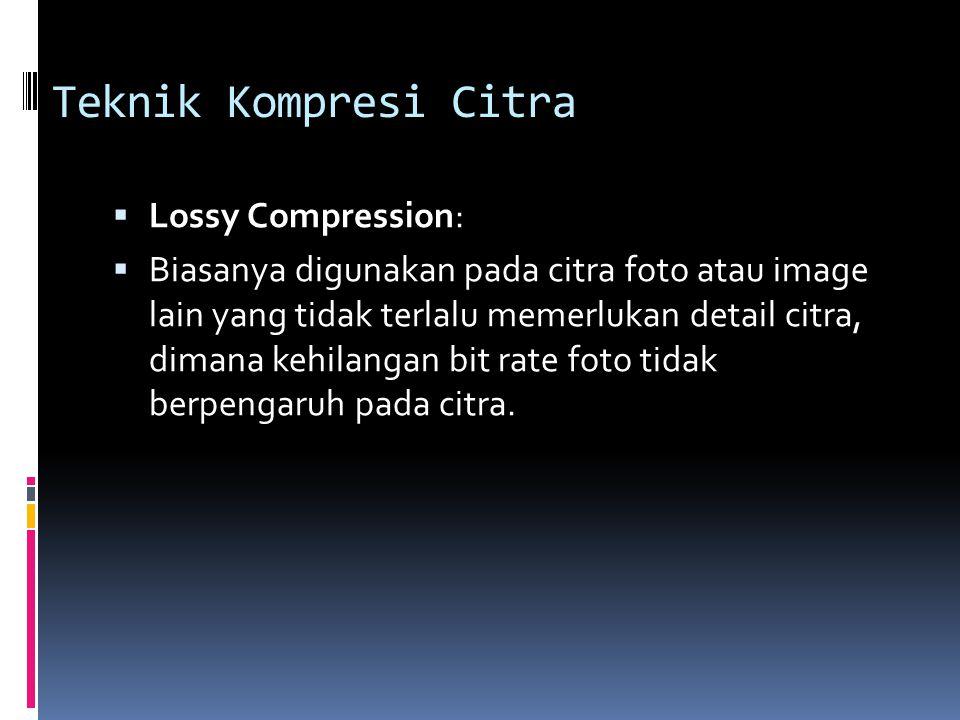 Teknik Kompresi Citra  Lossy Compression:  Biasanya digunakan pada citra foto atau image lain yang tidak terlalu memerlukan detail citra, dimana keh