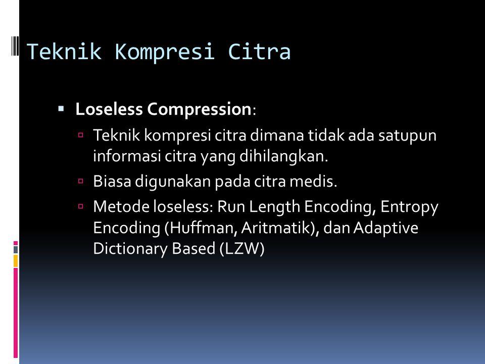 Teknik Kompresi Citra  Loseless Compression:  Teknik kompresi citra dimana tidak ada satupun informasi citra yang dihilangkan.  Biasa digunakan pad