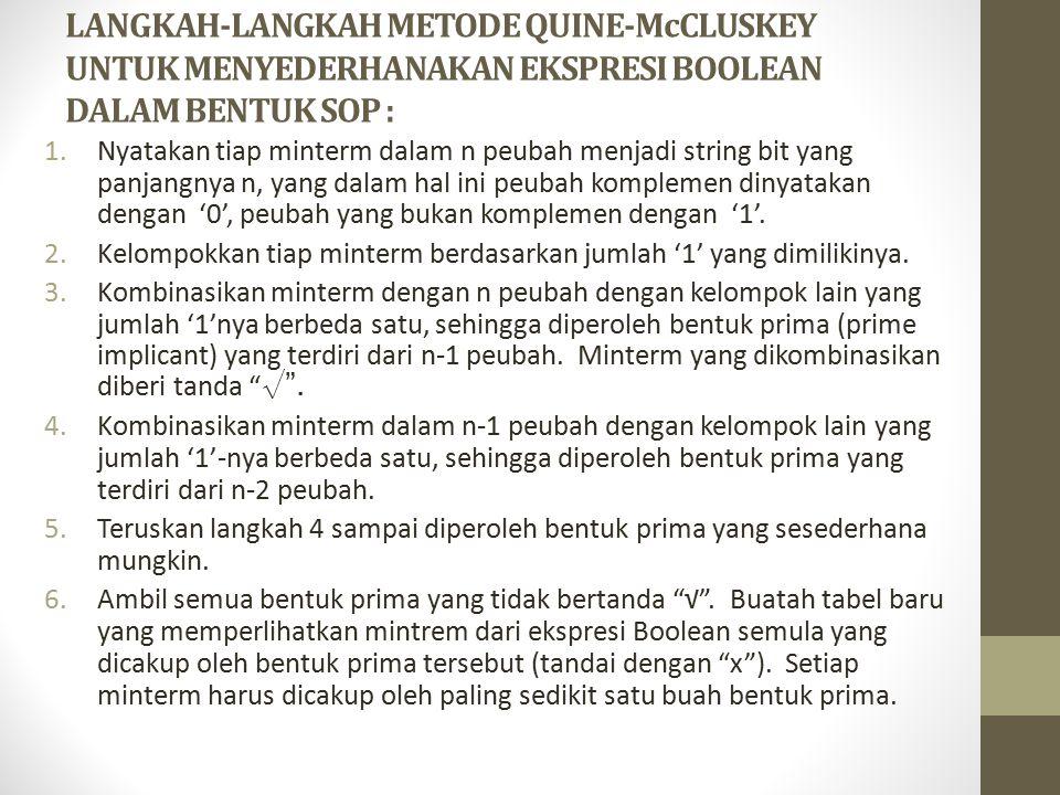 LANGKAH-LANGKAH METODE QUINE-McCLUSKEY UNTUK MENYEDERHANAKAN EKSPRESI BOOLEAN DALAM BENTUK SOP : 1.Nyatakan tiap minterm dalam n peubah menjadi string