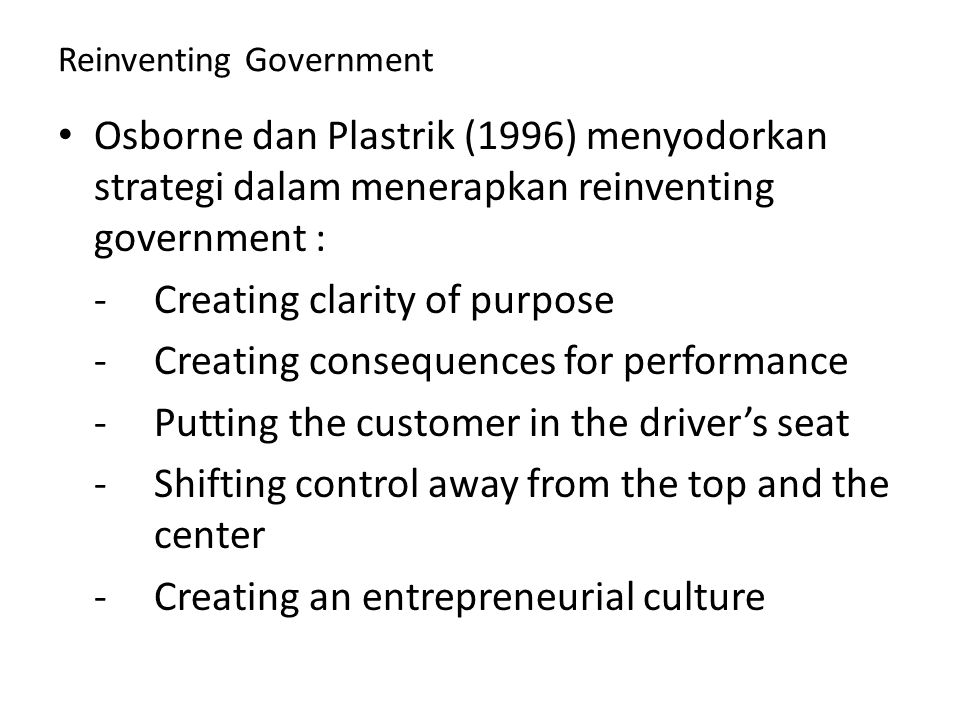 Reinventing Government Osborne dan Plastrik (1996) menyodorkan strategi dalam menerapkan reinventing government : -Creating clarity of purpose -Creating consequences for performance -Putting the customer in the driver's seat -Shifting control away from the top and the center -Creating an entrepreneurial culture