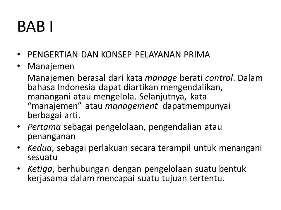 BAB I PENGERTIAN DAN KONSEP PELAYANAN PRIMA Manajemen Manajemen berasal dari kata manage berati control. Dalam bahasa Indonesia dapat diartikan mengen