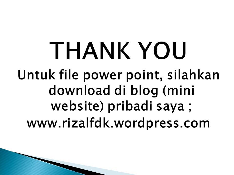 THANK YOU Untuk file power point, silahkan download di blog (mini website) pribadi saya ; www.rizalfdk.wordpress.com
