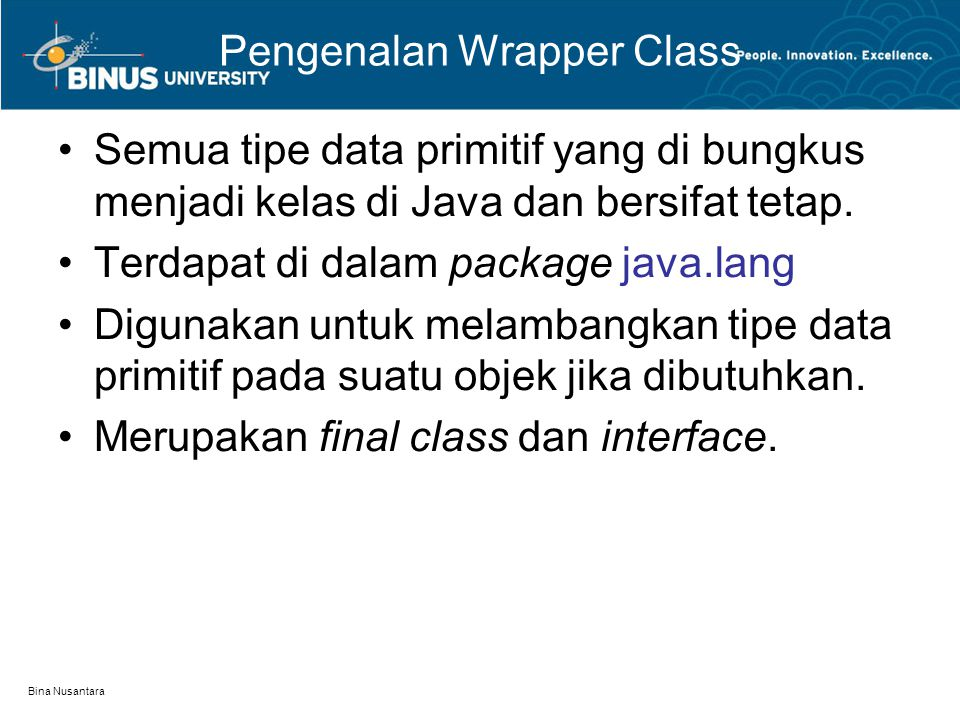 Bina Nusantara Pengenalan Wrapper Class Semua tipe data primitif yang di bungkus menjadi kelas di Java dan bersifat tetap. Terdapat di dalam package j