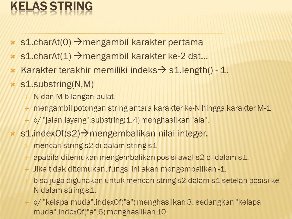  s1.charAt(0)  mengambil karakter pertama  s1.charAt(1)  mengambil karakter ke-2 dst...  Karakter terakhir memiliki indeks  s1.length() - 1.  s