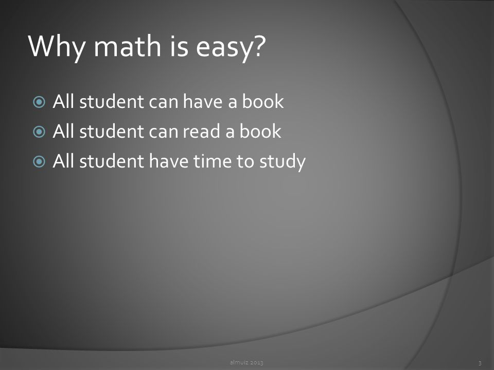Why math is easy?  All student can have a book  All student can read a book  All student have time to study almuiz 20133