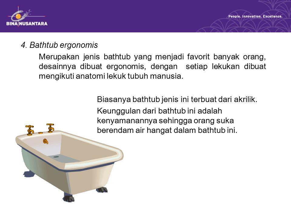 4. Bathtub ergonomis Merupakan jenis bathtub yang menjadi favorit banyak orang, desainnya dibuat ergonomis, dengan setiap lekukan dibuat mengikuti ana