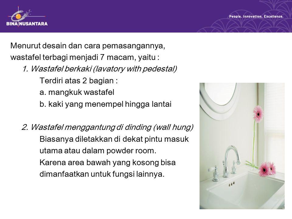 Menurut desain dan cara pemasangannya, wastafel terbagi menjadi 7 macam, yaitu : 1. Wastafel berkaki (lavatory with pedestal) Terdiri atas 2 bagian :