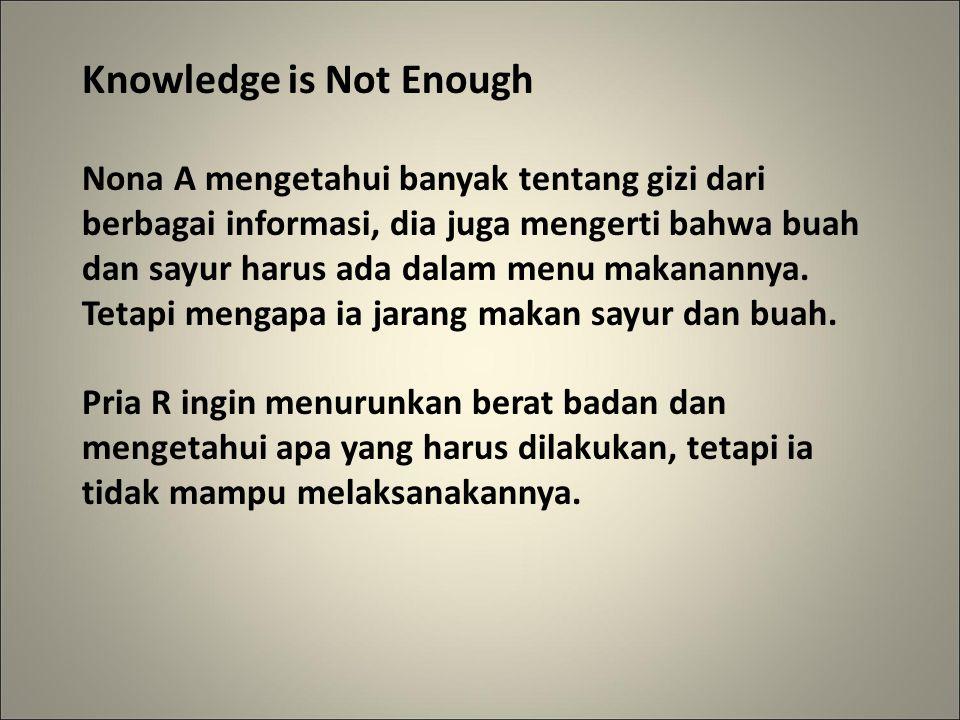 Knowledge is Not Enough Nona A mengetahui banyak tentang gizi dari berbagai informasi, dia juga mengerti bahwa buah dan sayur harus ada dalam menu makanannya.