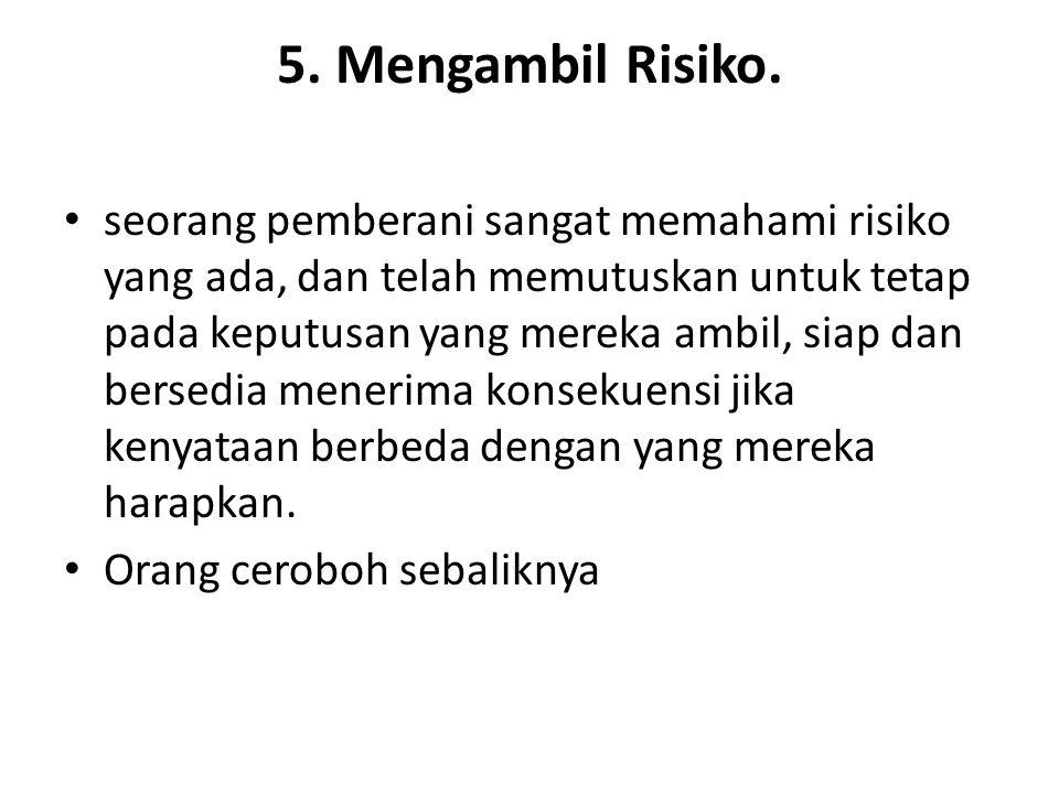 5. Mengambil Risiko. seorang pemberani sangat memahami risiko yang ada, dan telah memutuskan untuk tetap pada keputusan yang mereka ambil, siap dan be