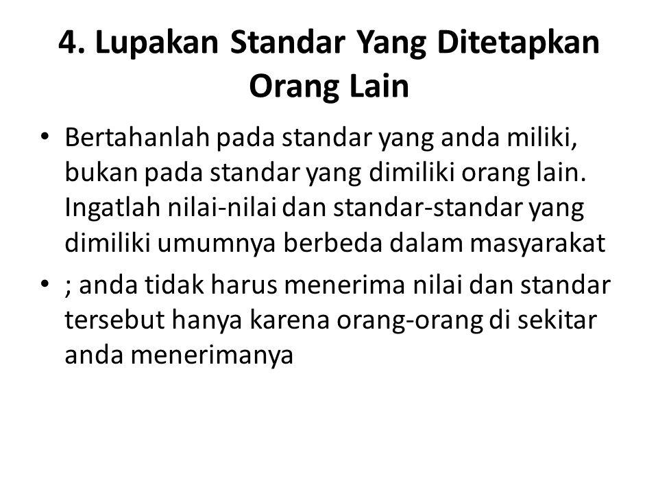 4. Lupakan Standar Yang Ditetapkan Orang Lain Bertahanlah pada standar yang anda miliki, bukan pada standar yang dimiliki orang lain. Ingatlah nilai-n