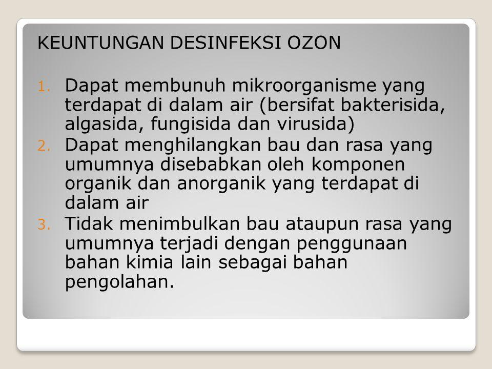 KEUNTUNGAN DESINFEKSI OZON 1. Dapat membunuh mikroorganisme yang terdapat di dalam air (bersifat bakterisida, algasida, fungisida dan virusida) 2. Dap
